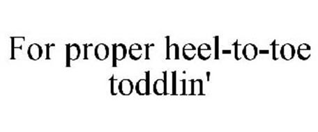 FOR PROPER HEEL-TO-TOE TODDLIN'
