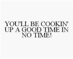 YOU'LL BE COOKIN' UP A GOOD TIME IN NO TIME!