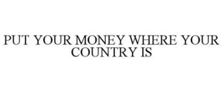 PUT YOUR MONEY WHERE YOUR COUNTRY IS