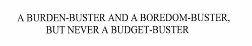 A BURDEN-BUSTER AND A BOREDOM-BUSTER, BUT NEVER A BUDGET-BUSTER