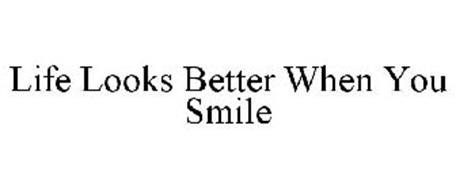 LIFE LOOKS BETTER WHEN YOU SMILE