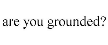 ARE YOU GROUNDED?
