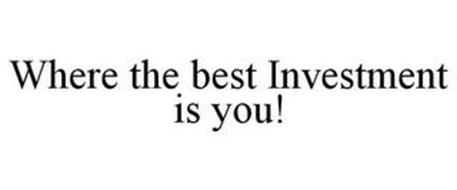 WHERE THE BEST INVESTMENT IS YOU!