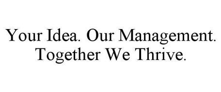 YOUR IDEA. OUR MANAGEMENT. TOGETHER WE THRIVE.