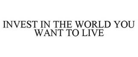 INVEST IN THE WORLD YOU WANT TO LIVE