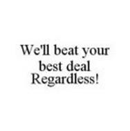 WE'LL BEAT YOUR BEST DEAL REGARDLESS!