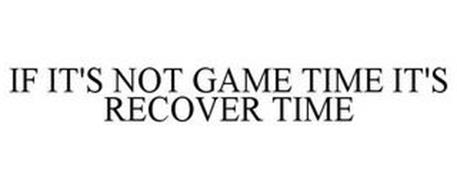 IF IT'S NOT GAME TIME IT'S RECOVER TIME
