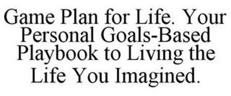 GAME PLAN FOR LIFE. YOUR PERSONAL GOALS-BASED PLAYBOOK TO LIVING THE LIFE YOU IMAGINED.