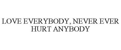 LOVE EVERYBODY, NEVER EVER HURT ANYBODY