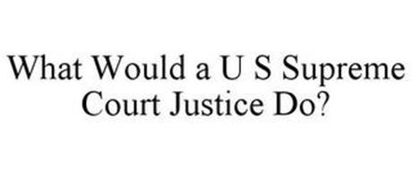 WHAT WOULD A U S SUPREME COURT JUSTICE DO?