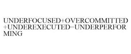 UNDERFOCUSED+OVERCOMMITTED+UNDEREXECUTED=UNDERPERFORMING