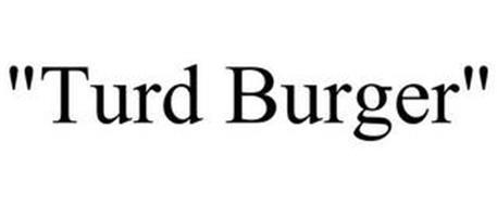 """TURD BURGER"""