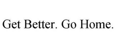 GET BETTER. GO HOME.
