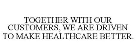 TOGETHER WITH OUR CUSTOMERS, WE ARE DRIVEN TO MAKE HEALTHCARE BETTER.