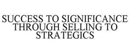 SUCCESS TO SIGNIFICANCE THROUGH SELLING TO STRATEGICS