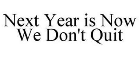 NEXT YEAR IS NOW WE DON'T QUIT