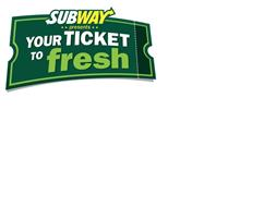 SUBWAY PRESENTS YOUR TICKET TO FRESH