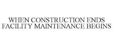 WHEN CONSTRUCTION ENDS FACILITY MAINTENANCE BEGINS
