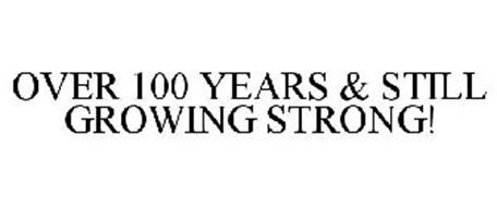 OVER 100 YEARS & STILL GROWING STRONG!