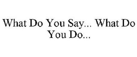 WHAT DO YOU SAY... WHAT DO YOU DO...