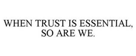 WHEN TRUST IS ESSENTIAL, SO ARE WE.