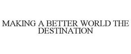 MAKING A BETTER WORLD THE DESTINATION