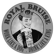 ROYAL BRUISE WORK LIKE A DOG DRINK LIKE A KING