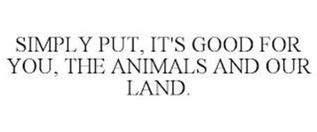 SIMPLY PUT, IT'S GOOD FOR YOU, THE ANIMALS AND OUR LAND.