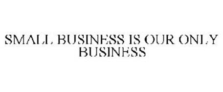 SMALL BUSINESS IS OUR ONLY BUSINESS