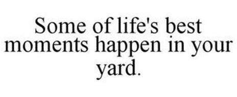SOME OF LIFE'S BEST MOMENTS HAPPEN IN YOUR YARD.