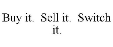 BUY IT. SELL IT. SWITCH IT.