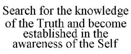 SEARCH FOR THE KNOWLEDGE OF THE TRUTH AND BECOME ESTABLISHED IN THE AWARENESS OF THE SELF