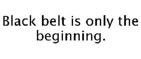BLACK BELT IS ONLY THE BEGINNING.