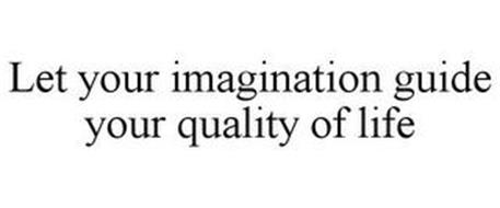 LET YOUR IMAGINATION GUIDE YOUR QUALITY OF LIFE