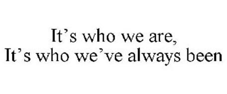 IT'S WHO WE ARE, IT'S WHO WE'VE ALWAYS BEEN