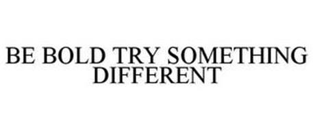 BE BOLD TRY SOMETHING DIFFERENT