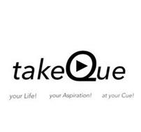 TAKEQUE YOUR LIFE! YOUR ASPIRATION! AT YOUR CUE!