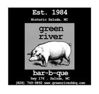 EST. 1984 HISTORIC SALUDA, NC GREEN RIVER BAR-B-QUE HWY 176 . SALUDA, NC (828) 749-9892 WWW.GREENRIVERBBQ.COM