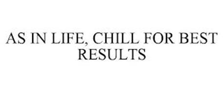 AS IN LIFE, CHILL FOR BEST RESULTS
