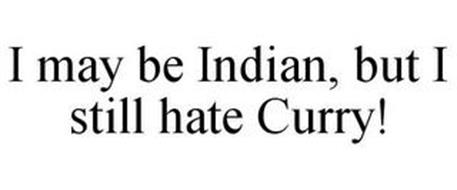 I MAY BE INDIAN, BUT I STILL HATE CURRY!
