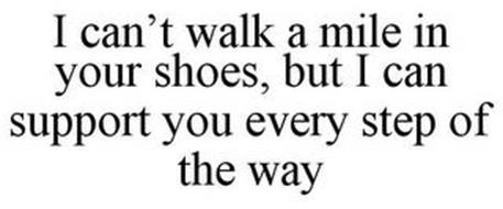 I CAN'T WALK A MILE IN YOUR SHOES, BUT I CAN SUPPORT YOU EVERY STEP OF THE WAY