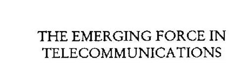 THE EMERGING FORCE IN TELECOMMUNICATIONS