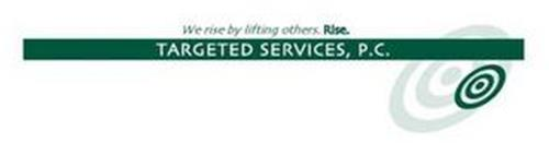 WE RISE BY LIFTING OTHERS. RISE. TARGETED SERVICES, P.C.