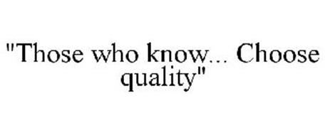 """THOSE WHO KNOW... CHOOSE QUALITY"""