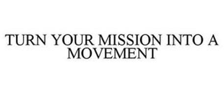 TURN YOUR MISSION INTO A MOVEMENT