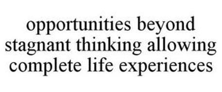 OPPORTUNITIES BEYOND STAGNANT THINKING ALLOWING COMPLETE LIFE EXPERIENCES