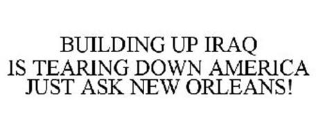 BUILDING UP IRAQ IS TEARING DOWN AMERICA JUST ASK NEW ORLEANS!
