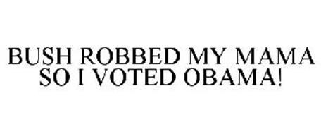 BUSH ROBBED MY MAMA SO I VOTED OBAMA!