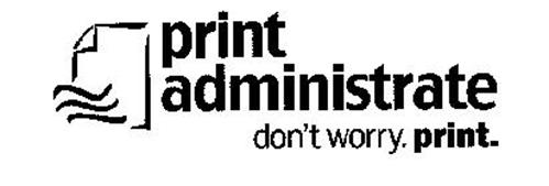 PRINT ADMINISTRATE DON'T WORRY. PRINT.