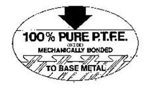 100% PURE P.T.F.E.  (INSIDE) MECHANICALLY BONDED TO BASE METAL